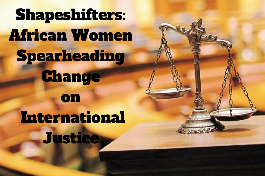 SHAPESHIFTERS: AFRICAN WOMEN SPEARHEADING CHANGE ON: INTERNATIONAL JUSTICE